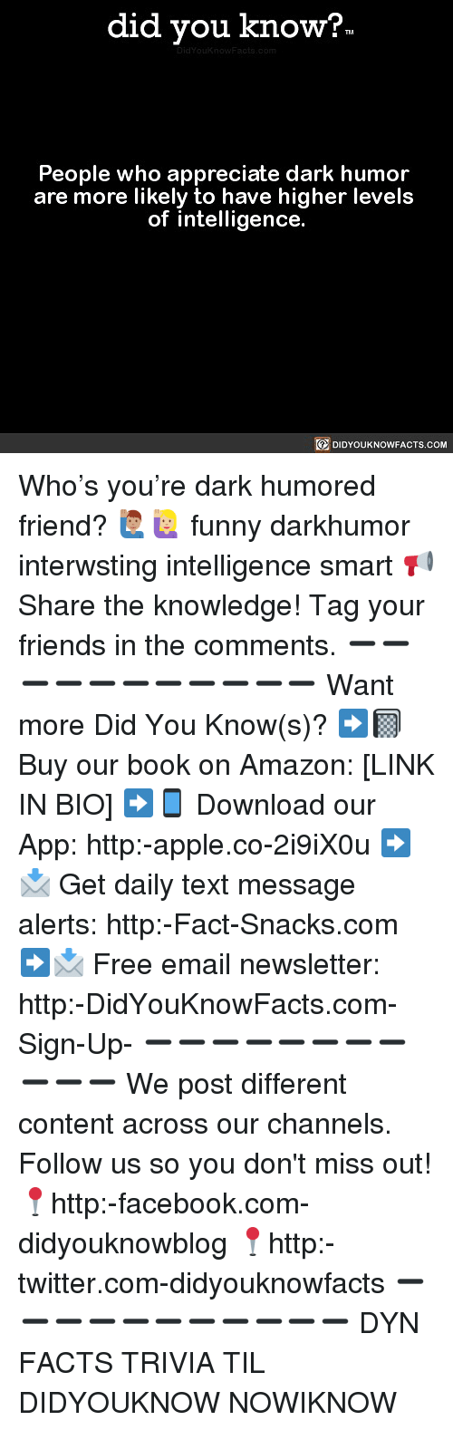 Amazon, Apple, and Facebook: did you know?  People who appreciate dark humor  are more likely to have higher levels  of intelligence.  DIDYOUKNOWFACTS.COM Who's you're dark humored friend? 🙋🏽♂️🙋🏼 funny darkhumor interwsting intelligence smart 📢 Share the knowledge! Tag your friends in the comments. ➖➖➖➖➖➖➖➖➖➖➖ Want more Did You Know(s)? ➡📓 Buy our book on Amazon: [LINK IN BIO] ➡📱 Download our App: http:-apple.co-2i9iX0u ➡📩 Get daily text message alerts: http:-Fact-Snacks.com ➡📩 Free email newsletter: http:-DidYouKnowFacts.com-Sign-Up- ➖➖➖➖➖➖➖➖➖➖➖ We post different content across our channels. Follow us so you don't miss out! 📍http:-facebook.com-didyouknowblog 📍http:-twitter.com-didyouknowfacts ➖➖➖➖➖➖➖➖➖➖➖ DYN FACTS TRIVIA TIL DIDYOUKNOW NOWIKNOW