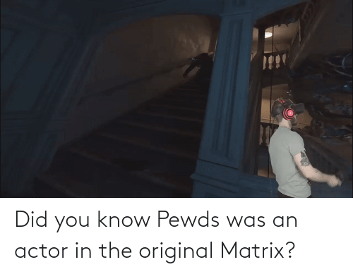 Matrix: Did you know Pewds was an actor in the original Matrix?