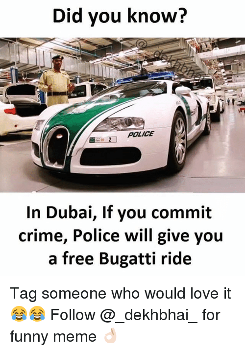 Criming: Did you know?  POLICE  In Dubai, If you commit  crime, Police will give you  a free Bugatti ride Tag someone who would love it 😂😂 Follow @_dekhbhai_ for funny meme 👌🏻