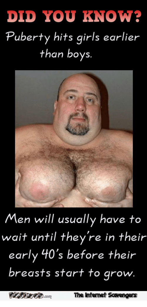 Puberty Hits: DID YOU KNOW?  Puberty hits girls earlier  than boys.  Men will usually have to  wait until they're in their  early 40's before their  breasts start to arow.  PInSe.com  The ntemet Scavengers