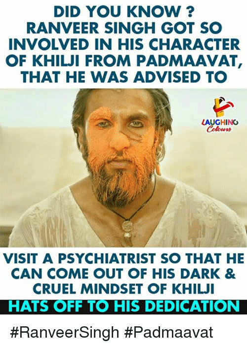 Indianpeoplefacebook, Got, and Dark: DID YOU KNOW?  RANVEER SINGH GOT SO  INVOLVED IN HIS CHARACTER  OF KHILJI FROM PADMAAVAT,  THAT HE WAS ADVISED TO  LAUGHING  Colowrs  VISIT A PSYCHIATRIST SO THAT HE  CAN COME OUT OF HIS DARK &  CRUEL MINDSET OF KHILJI  HATS OFF TO HIS DEDICATION #RanveerSingh #Padmaavat