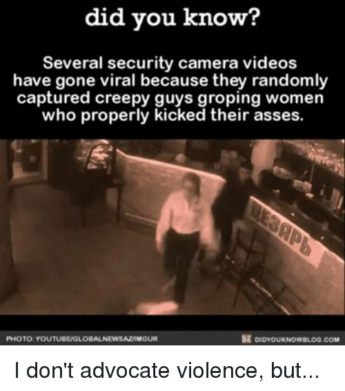 groping: did you know?  Several security camera videos  have gone viral because they randomly  captured creepy guys groping women  who properly  kicked their asses  PHOTO YOUTUBEUGLOBALNEWSAZAMGUR I don't advocate violence, but...