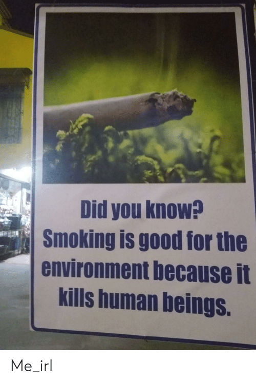 Smoking: Did you know?  Smoking is good for the  environment because it  kills human beings. Me_irl