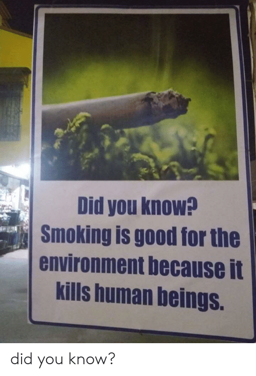 Smoking, Good, and Human: Did you know?  Smoking is good for the  environment because it  kills human beings. did you know?