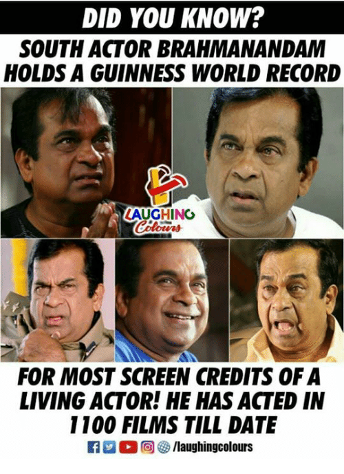 Date, Record, and World: DID YOU KNOW?  SOUTH ACTOR BRAHMANANDAM  HOLDS A GUINNESS WORLD RECORD  AUGHING  FOR MOST SCREEN CREDITS OF A  LIVING ACTOR! HE HAS ACTED IN  1100 FILMS TILL DATE
