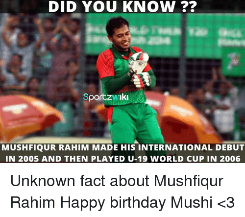 Birthday, Memes, and World Cup: DID YOU KNOW  Sport  MUSHFIQUR RAHIM MADE HIS INTERNATIONAL DEBUT  IN 2005 AND THEN PLAYED U-19 WORLD CUP IN 2006 Unknown fact about Mushfiqur Rahim  Happy birthday Mushi <3