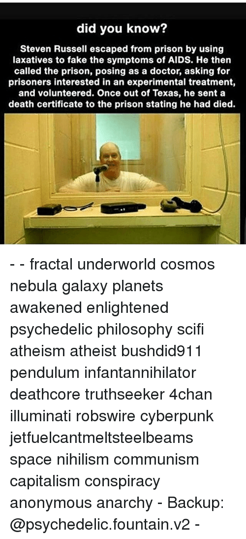 Memes, The Prisoner, and 🤖: did you know?  Steven Russell escaped from prison by using  laxatives to fake the symptoms of AIDS. He then  called the prison, posing as a doctor, asking for  prisoners interested in an experimental treatment,  and volunteered. Once out of Texas, he sent a  death certificate to the prison stating he had died. - - fractal underworld cosmos nebula galaxy planets awakened enlightened psychedelic philosophy scifi atheism atheist bushdid911 pendulum infantannihilator deathcore truthseeker 4chan illuminati robswire cyberpunk jetfuelcantmeltsteelbeams space nihilism communism capitalism conspiracy anonymous anarchy - Backup: @psychedelic.fountain.v2 -