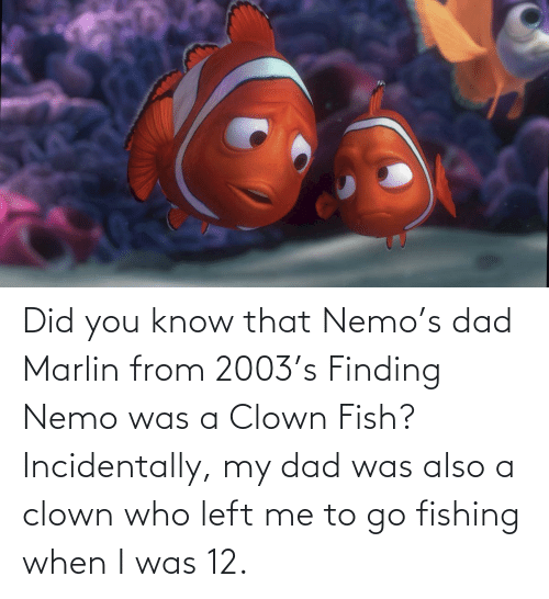 Finding Nemo: Did you know that Nemo's dad Marlin from 2003's Finding Nemo was a Clown Fish? Incidentally, my dad was also a clown who left me to go fishing when I was 12.