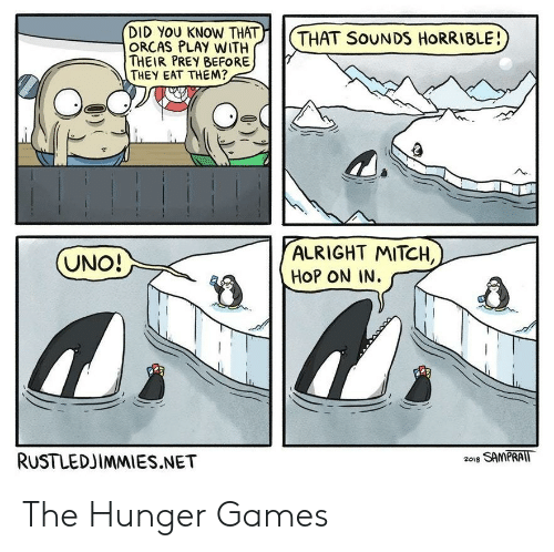 The Hunger Games: )| | (  DID YOU KNOW THAT  ORCAS PLAY WITH  THEIR PREY BEFORE  THEY EAT THEM?  THAT SoUNDS HORRIBLE!  ALRIGHT MITCH,  HOP ON IN.  RUSTLEDJIMMIES.NET  2018 SAMPRAIT The Hunger Games
