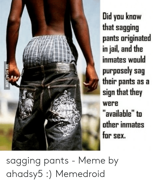 "Saggy Pants Meme: Did you know  that sagging  pants originated  in jail, and the  inmates would  tr  purposely sag  their pants as a  sign that they  were  available"" tu  other inmates  or sex. sagging pants - Meme by ahadsy5 :) Memedroid"