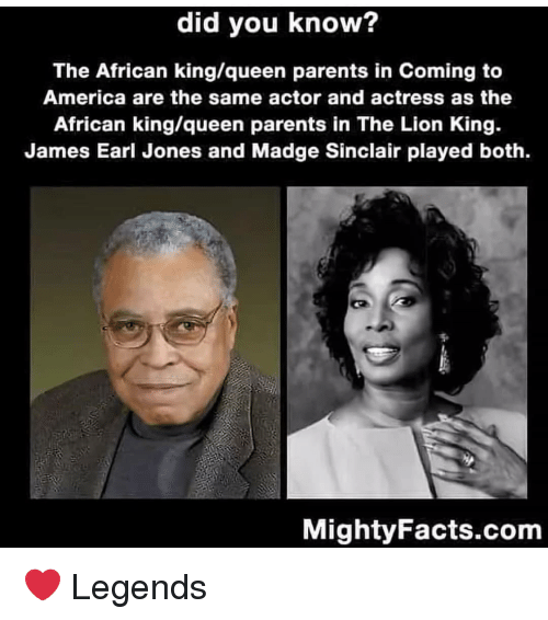 America, Memes, and Parents: did you know?  The African king/queen parents in Coming to  America are the same actor and actress as the  African king/queen parents in The Lion King.  James Earl Jones and Madge Sinclair played both.  MightyFacts.com ❤ Legends