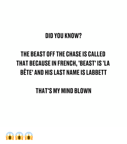 mind blown: DID YOU KNOW?  THE BEAST OFF THE CHASE IS CALLED  THAT BECAUSE IN FRENCH, 'BEAST' IS'LA  BETE' AND HIS LAST NAME IS LABBETT  THAT'S MY MIND BLOWN 😱😱😱