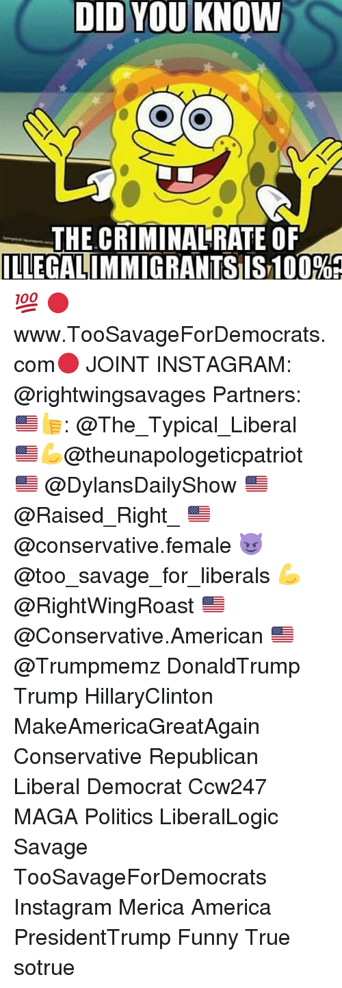 Femal: DID YOU KNOW  THE CRIMINALRATE OF  ILLEGALIMMIGRANTSIST100%R 💯 🔴www.TooSavageForDemocrats.com🔴 JOINT INSTAGRAM: @rightwingsavages Partners: 🇺🇸👍: @The_Typical_Liberal 🇺🇸💪@theunapologeticpatriot 🇺🇸 @DylansDailyShow 🇺🇸@Raised_Right_ 🇺🇸@conservative.female 😈 @too_savage_for_liberals 💪 @RightWingRoast 🇺🇸 @Conservative.American 🇺🇸 @Trumpmemz DonaldTrump Trump HillaryClinton MakeAmericaGreatAgain Conservative Republican Liberal Democrat Ccw247 MAGA Politics LiberalLogic Savage TooSavageForDemocrats Instagram Merica America PresidentTrump Funny True sotrue