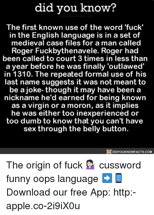 formality: did you know?  The first known use of the word 'fuck'  in the English language is in a set of  medieval case files for a man called  Roger Fuckbythenavele. Roger had  been called to court 3 times in less than  a year before he was finally 'outlawed'  in 1310. The repeated formal use of his  last name suggests it was not meant to  be a joke- though it may have been a  nickname he'd earned for being known  as a virgin or a moron, as it implies  he was either too inexperienced or  too dumb to know that you can't have  sex through the belly button.  DIDYOUKNOWFACTS.COM The origin of fuck 💁🏻 cussword funny oops language ➡📱Download our free App: http:-apple.co-2i9iX0u