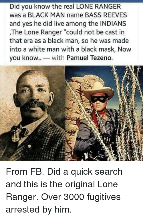 """Black, Live, and Search: Did you know the real LONE RANGER  was a BLACK MAN name BASS REEVES  and yes he did live among the INDIANS  ,The Lone Ranger """"could not be cast in  that era as a black man, so he was made  into a white man with a black mask, Now  you know. wh Pamuel Tezeno. From FB. Did a quick search and this is the original Lone Ranger. Over 3000 fugitives arrested by him."""