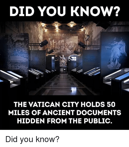 Memes, Ancient, and Vatican: DID YOU KNOw?  THE VATICAN CITY HOLDS 50  MILES OF ANCIENT DOCUMENTS  HIDDEN FROM THE PUBLIC. Did you know?