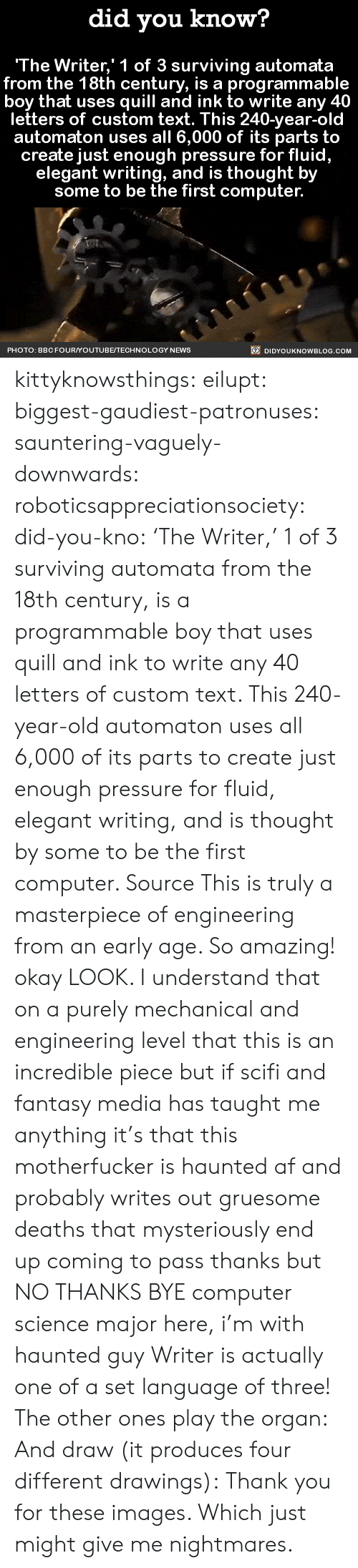 Produces: did you know?  The Writer,' 1 of 3 surviving automata  from the 18th century, is a programma  boy that uses quill and ink to write any 40  letters of custom text. This 240-year-old  automaton uses all 6,000 of its parts to  create just enough pressure for fluid,  elegant writing, and is thought by  some to be the first computer.  PHOTO: BBCFOURYOUTUBE/TECHNOLOGY NEWS  DIDYOUKNOWBLOG.COM kittyknowsthings: eilupt:  biggest-gaudiest-patronuses:  sauntering-vaguely-downwards:  roboticsappreciationsociety:  did-you-kno:  'The Writer,' 1 of 3 surviving automata   from the 18th century, is a programmable  boy that uses quill and ink to write any 40  letters of custom text. This 240-year-old  automaton uses all 6,000 of its parts to  create just enough pressure for fluid,  elegant writing, and is thought by  some to be the first computer.  Source  This is truly a masterpiece of engineering from an early age. So amazing!  okay LOOK. I understand that on a purely mechanical and engineering level that this is an incredible piece but if scifi and fantasy media has taught me anything it's that this motherfucker is haunted af and probably writes out gruesome deaths that mysteriously end up coming to pass thanks but NO THANKS BYE  computer science major here, i'm with haunted guy  Writer is actually one of a set language of three! The other ones play the organ: And draw (it produces four different drawings):  Thank you for these images. Which just might give me nightmares.