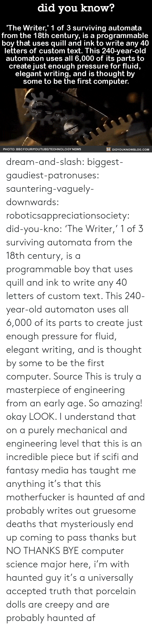 Af, Creepy, and News: did you know?  The Writer,' 1 of 3 surviving automata  from the 18th century, is a programma  boy that uses quill and ink to write any 40  letters of custom text. This 240-year-old  automaton uses all 6,000 of its parts to  create just enough pressure for fluid,  elegant writing, and is thought by  some to be the first computer.  PHOTO: BBCFOURYOUTUBE/TECHNOLOGY NEWS  DIDYOUKNOWBLOG.COM dream-and-slash:  biggest-gaudiest-patronuses: sauntering-vaguely-downwards:  roboticsappreciationsociety:  did-you-kno:  'The Writer,' 1 of 3 surviving automata   from the 18th century, is a programmable  boy that uses quill and ink to write any 40  letters of custom text. This 240-year-old  automaton uses all 6,000 of its parts to  create just enough pressure for fluid,  elegant writing, and is thought by  some to be the first computer.  Source  This is truly a masterpiece of engineering from an early age. So amazing!  okay LOOK. I understand that on a purely mechanical and engineering level that this is an incredible piece but if scifi and fantasy media has taught me anything it's that this motherfucker is haunted af and probably writes out gruesome deaths that mysteriously end up coming to pass thanks but NO THANKS BYE  computer science major here, i'm with haunted guy   it's a universally accepted truth that porcelain dolls are creepy and are probably haunted af