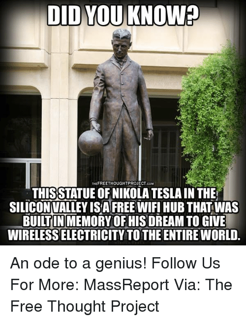 Odee: DID YOU KNOW?  THEFREETHOUGHTPROJECT CoM  THISSTATUE OF NIKOLA TESLA IN THE  SILICON VALLEY ISAFREEWIFI HUB THAT WAS  BUILTIN MEMORY OF HIS DREAM TO GIVE  WIRELESS ELECTRICITY TOTHE ENTIRE WORLD. An ode to a genius!   Follow Us For More: MassReport Via: The Free Thought Project