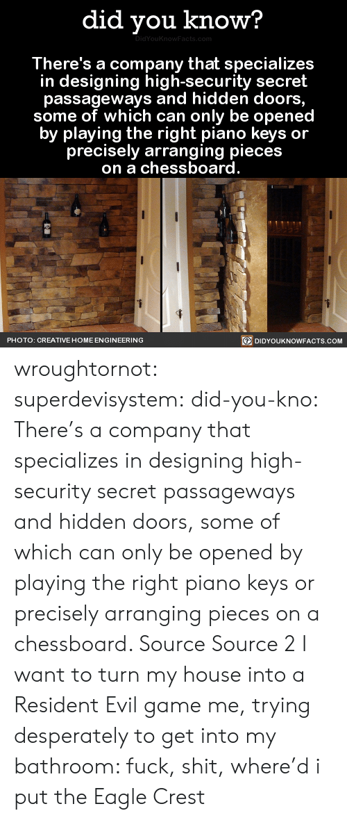 Carolina Panthers, My House, and Target: did you know?  There's a company that specializes  in designing high-security secret  passageways and hidden doors  some of which can only be openec  by playing the right piano keys or  precisely arranging pieces  on a chessboard  回DIDYOUKNOWFACTS.COM  PHOTO: CREATIVE HOME ENGINEERING wroughtornot:  superdevisystem:  did-you-kno:  There's a company that specializes in designing high-security secret passageways and hidden doors, some of which can only be opened by playing the right piano keys or precisely arranging pieces on a chessboard.   Source Source 2  I want to turn my house into a Resident Evil game  me, trying desperately to get into my bathroom: fuck, shit, where'd i put the Eagle Crest