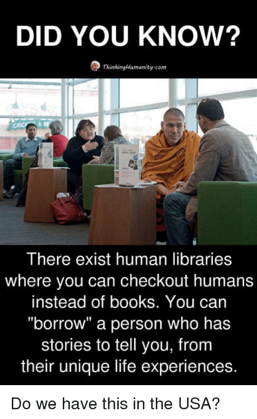 """Books, Life, and Libraries: DID YOU KNOW?  ThinkingHumanity-com  There exist human libraries  where you can checkout humans  instead of books. You can  """"borrow"""" a person who has  stories to tell you, from  their unique life experiences. Do we have this in the USA?"""