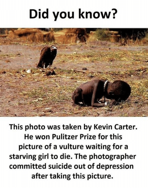 Wonned: Did you know?  This photo was taken by Kevin Carter.  He won Pulitzer Prize for this  picture of a vulture waiting for a  starving girl to die. The photographer  committed suicide out of depression  after taking this picture.