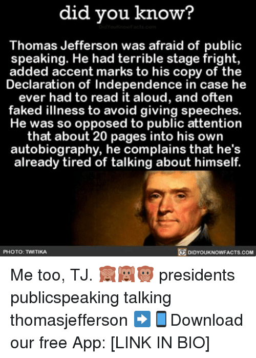 Terribler: did you know?  Thomas Jefferson was afraid of public  speaking. He had terrible stage fright,  added accent marks to his copy of the  Declaration of Independence in case he  ever had to read it aloud, and often  faked illness to avoid giving speeches.  He was so opposed to public attention  that about 20 pages into his own  autobiography, he complains that he's  already tired of talking about himself.  O PHOTO: TWITIKA  DIDYOUKNOWFACTS.COM Me too, TJ. 🙈🙉🙊 presidents publicspeaking talking thomasjefferson ➡📱Download our free App: [LINK IN BIO]