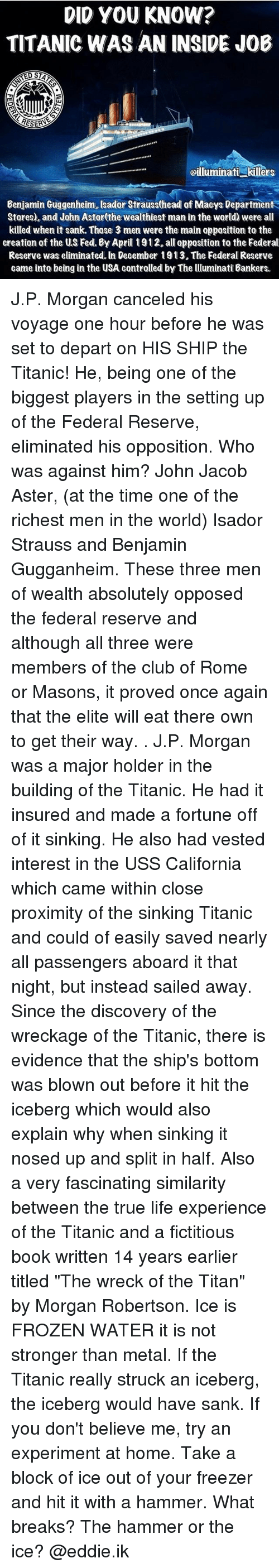 """wrecking: DID YOU KNOW?  TITANIC WAS AN INSIDE JOB  RESERA  oilluminati killers  Benjamin Guggenheim, sador Strauss(head of Maeys Department  Stores), and John Astor(the wealthiest man in the world) were all  killed when it sank. Those 3 men were the main opposition to the  creation of the US Fed. By April 1912.all opposition to the Federal  Reserve was eliminated. In December 1913. The Federal Reserve  came into being in the USA contralled by The lluminati Bankers. J.P. Morgan canceled his voyage one hour before he was set to depart on HIS SHIP the Titanic! He, being one of the biggest players in the setting up of the Federal Reserve, eliminated his opposition. Who was against him? John Jacob Aster, (at the time one of the richest men in the world) Isador Strauss and Benjamin Gugganheim. These three men of wealth absolutely opposed the federal reserve and although all three were members of the club of Rome or Masons, it proved once again that the elite will eat there own to get their way. . J.P. Morgan was a major holder in the building of the Titanic. He had it insured and made a fortune off of it sinking. He also had vested interest in the USS California which came within close proximity of the sinking Titanic and could of easily saved nearly all passengers aboard it that night, but instead sailed away. Since the discovery of the wreckage of the Titanic, there is evidence that the ship's bottom was blown out before it hit the iceberg which would also explain why when sinking it nosed up and split in half. Also a very fascinating similarity between the true life experience of the Titanic and a fictitious book written 14 years earlier titled """"The wreck of the Titan"""" by Morgan Robertson. Ice is FROZEN WATER it is not stronger than metal. If the Titanic really struck an iceberg, the iceberg would have sank. If you don't believe me, try an experiment at home. Take a block of ice out of your freezer and hit it with a hammer. What breaks? The hammer or the ice? @eddie.i"""