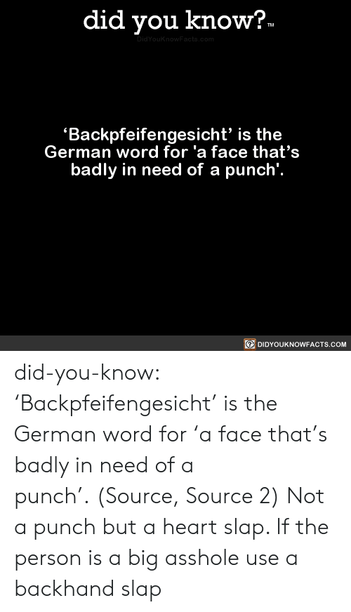 slap: did you know?.  TM  DidYouknowFacts.com  Backpfeifengesicht' is the  German word for 'a face that's  badly in need of a punch'.  DIDYOUKNOWFACTS.COM did-you-know:  'Backpfeifengesicht' is the German word for 'a face that's badly in need of a punch'.(Source, Source 2)  Not a punch but a heart slap. If the person is a big asshole use a backhand slap