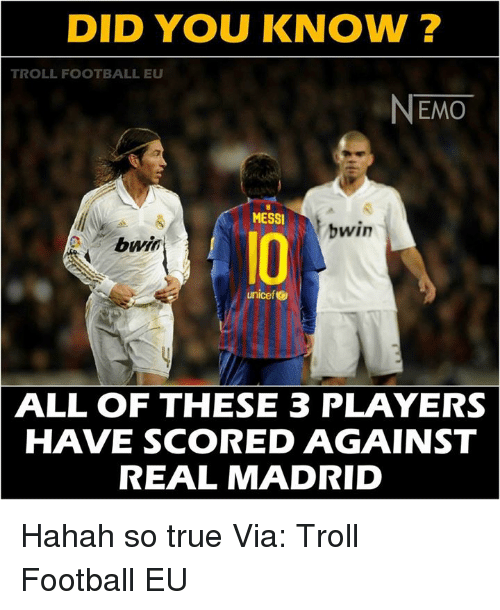 Nemoe: DID YOU KNOW?  TROLL FOOTBALL EU  NEMO  MESSI  bwin  bwin  unicef  ALL OF THESE 3 PLAYERS  HAVE SCORED AGAINST  REAL MADRID Hahah so true Via: Troll Football EU