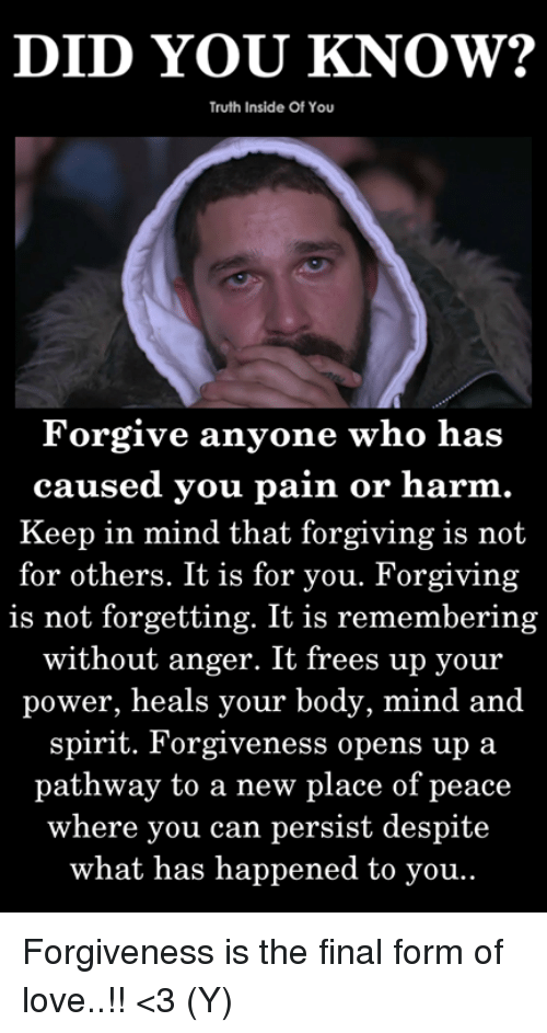 Love, Memes, and Power: DID YOU KNOW?  Truth Inside Of You  Forgive anyone who has  caused you pain or harm  Keep in mind that forgiving is not  for others. It is for you. Forgiving  is not forgetting. It is remembering  without anger. It frees up your  power, heals your body, mind and  spirit. Forgiveness opens up a  pathway to a new place of peace  where you can persist despite  what has happened to you Forgiveness is the final form of love..!! <3 (Y)