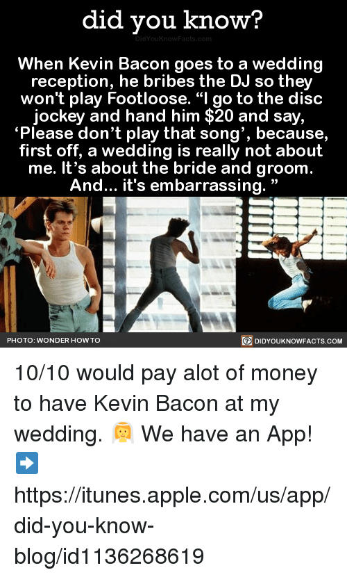 """Kevin Bacon: did you know?  When Kevin Bacon goes to a wedding  reception, he bribes the DJ so they  won't play Footloose. """"I go to the disc  jockey and hand him $20 and say,  """"Please don't play that song', because,  first off, a wedding is really not about  me. It's about the bride and groom  And... it's embarrassing.  PHOTO: WONDER HOW TO  DIDYOUKNOWFACTS.COM 10/10 would pay alot of money to have Kevin Bacon at my wedding. 👰  We have an App! ➡ https://itunes.apple.com/us/app/did-you-know-blog/id1136268619"""