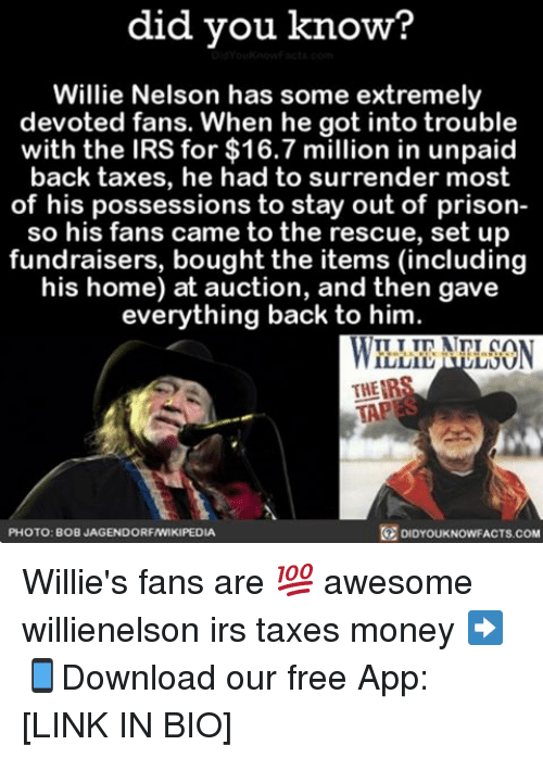 willies: did you know?  Willie Nelson has some extremely  devoted fans. When he got into trouble  with the IRS for $16.7 million in unpaid  back taxes, he had to surrender most  of his possessions to stay out of prison-  so his fans came to the rescue, set up  fundraisers, boughtthe items (including  his home) at auction, and then gave  everything back to him  THEIR  TAP  PHOTO: BOB JAGENDORFAWIKIPEDIA  DIDYOUKNOWFACTS.COM Willie's fans are 💯 awesome willienelson irs taxes money ➡📱Download our free App: [LINK IN BIO]