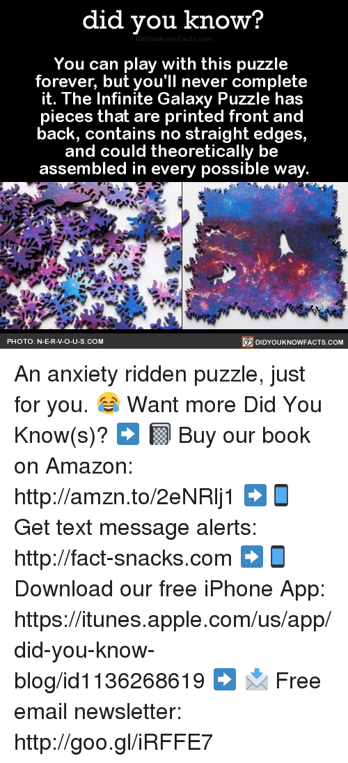 Appl: did you know?  You can play with this puzzle  forever, but you'll never complete  it. The Infinite Galaxy Puzzle has  pieces that are printed front and  back, contains no straight edge  and could theoretically  be  assembled in every possible way.  PHOTO: N-E-R-V-O-U-S.COM  DIDYOUKNOWFACTS.COM An anxiety ridden puzzle, just for you. 😂  Want more Did You Know(s)? ➡ 📓 Buy our book on Amazon: http://amzn.to/2eNRlj1 ➡📱 Get text message alerts: http://fact-snacks.com ➡📱 Download our free iPhone App: https://itunes.apple.com/us/app/did-you-know-blog/id1136268619 ➡ 📩  Free email newsletter: http://goo.gl/iRFFE7