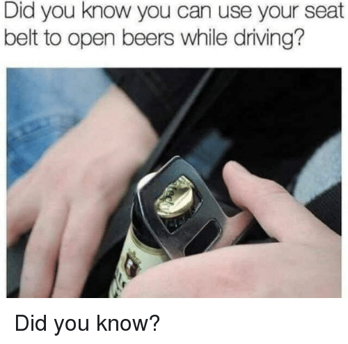 Driving, Can, and Open: Did you know you can use your seat  belt to open beers while driving? Did you know?