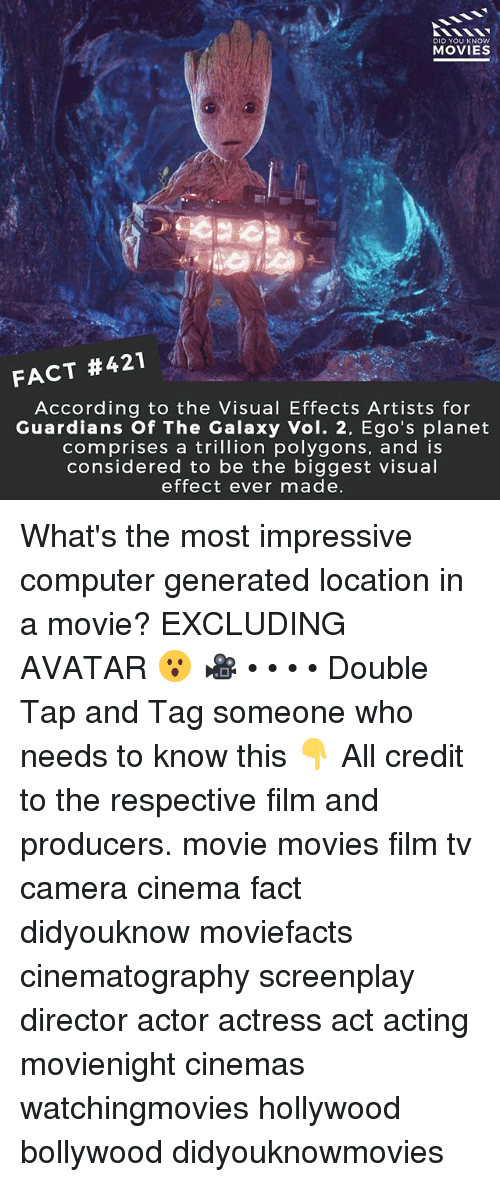 visualizer: DID YOU KNOWw  MOVIES  FACT #421  According to the Visual Effects Artists for  Guardians Of The Galaxy Vol. 2, Ego's planet  comprises a trillion polygons, and is  considered to be the biggest visual  effect ever made What's the most impressive computer generated location in a movie? EXCLUDING AVATAR 😮 🎥 • • • • Double Tap and Tag someone who needs to know this 👇 All credit to the respective film and producers. movie movies film tv camera cinema fact didyouknow moviefacts cinematography screenplay director actor actress act acting movienight cinemas watchingmovies hollywood bollywood didyouknowmovies
