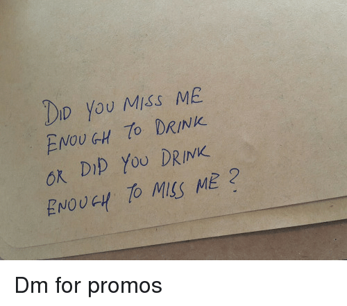 You Miss Me: DID You Miss ME  ENOUGH DRINK.  ok DIp YoU DRINK  ENOUGH TO MISS ME 2 Dm for promos