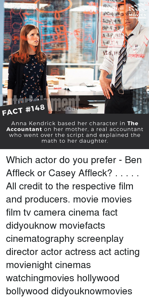 anna kendrick: DID YOU  MOV  FACT #148  W E E K L Y  Anna Kendrick based her character in The  Accountant on her mother, a real accountant  who went over the script and explained the  math to her daughter. Which actor do you prefer - Ben Affleck or Casey Affleck? . . . . . All credit to the respective film and producers. movie movies film tv camera cinema fact didyouknow moviefacts cinematography screenplay director actor actress act acting movienight cinemas watchingmovies hollywood bollywood didyouknowmovies