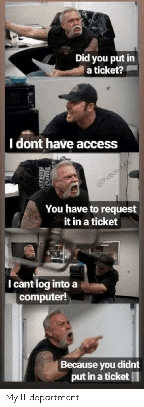 department: Did you put in  a ticket?  |I dont have access  Thatsooiy  You have to request  it in a ticket  I cant log into a  computer!  Because you didnt  put in a ticket My IT department