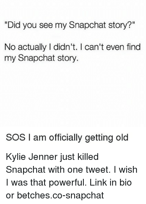 "Kylie Jenner, Snapchat, and Link: ""Did you see my Snapchat story?""  No actually I didn't. I can't even find  my Snapchat story.  SOS I am officially getting old Kylie Jenner just killed Snapchat with one tweet. I wish I was that powerful. Link in bio or betches.co-snapchat"