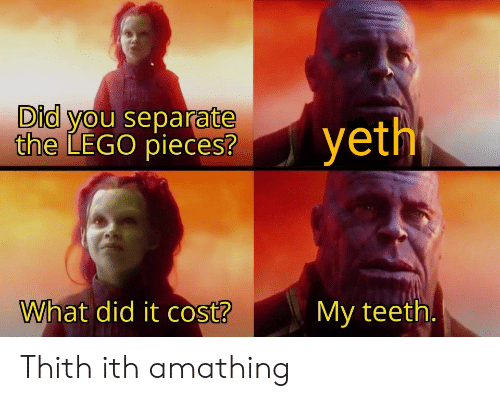 lego: Did you separate  the LEGO pieces?  yeth  What did it cost?  My teeth. Thith ith amathing