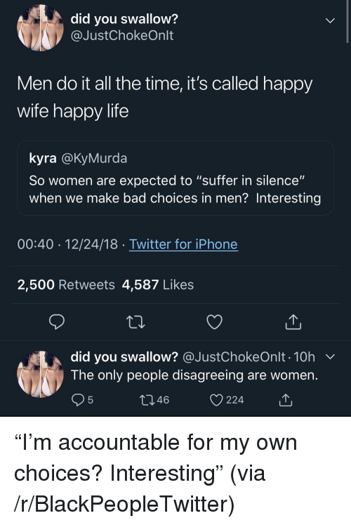 """Bad, Blackpeopletwitter, and Iphone: did you swallow?  @JustChokeOnlt  Men do it all the time, it's called happy  wife happy life  kyra @KyMurda  So women are expected to """"suffer in silence""""  when we make bad choices in men? Interesting  00:40 12/24/18 Twitter for iPhone  2,500 Retweets 4,587 Likes  did you swallow? @JustChokeOnlt . 10h  The only people disagreeing are women  46  224 """"I'm accountable for my own choices? Interesting"""" (via /r/BlackPeopleTwitter)"""
