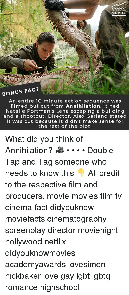 Lgbt, Love, and Memes: DID YOUR  MOVIES  BONUS FACT  An entire 10 minute action sequence was  filmed but cut from Annihilation. It had  Natalie Portman's Lena escaping a building  and a shootout. Director, Alex Garland stated  it was cut because it didn't make sense for  the rest of the plot. What did you think of Annihilation? 🎥 • • • • Double Tap and Tag someone who needs to know this 👇 All credit to the respective film and producers. movie movies film tv cinema fact didyouknow moviefacts cinematography screenplay director movienight hollywood netflix didyouknowmovies academyawards lovesimon nickbaker love gay lgbt lgbtq romance highschool
