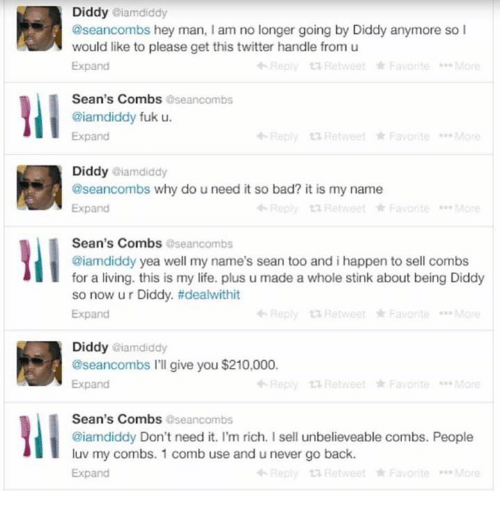 Fuk U: Diddy @iamdiddy  @seancombs hey man, I am no longer going by Diddy anymore so l  would like to please get this twitter handle from u  Expand  Reply Retweet Favorite  Sean's Combs  oseancombs  @iamdiddy fuk u.  Reply Hetweet Favo te  Expand  Diddy @iamdiddy  Expand  tn Favorite  Retweet  Sean's Combs  aseancombs  @iamdiddy yea well my name's sean too and i happen to sell combs  for a living. this is my life. plus u made a whole stink about being Diddy  so now u r Diddy. tidealwithit  Expand  Reply Retweet Favorite  Diddy aiamdiddy  @seancombs l'll give you $210,000.  +Reply ta Retweet Favorite  Expand  Sean's Combs  aseancombs  @iamdiddy Don't need it. I'm rich. sell unbelieveable combs. People  luv my combs. 1 comb use and u never go back.  Expand