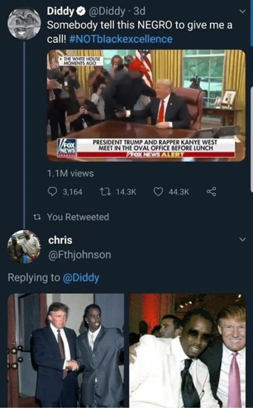 oval office: DiddyaDiddy 3d  Somebody tell this NEGRO to give me a  call! #NOTblackexcellence  THE WHETE HOUSE  MOMENTS AGO  ox  WS  PRESIDENT TRUMP AND RAPPER KANYE WEST  MEET IN THE OVAL OFFICE BEFORE LUNCH  1.1M views  3,164 14.3K 44.3K  ta You Retweeted  chris  @Fthjohnson  Replying to @Diddy