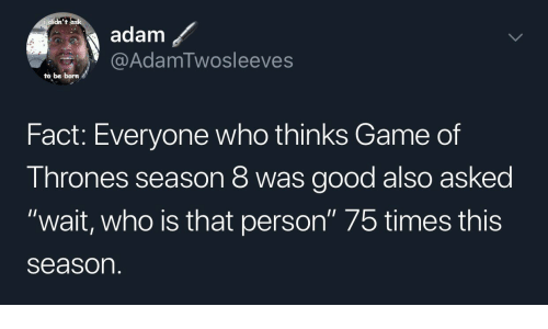"""Game Of Thrones Season 8: didn't  adam  @AdamTwosleeves  to be born  Fact: Everyone who thinks Game of  Thrones season 8 was good also asked  """"wait, who is that person"""" 75 times this  season"""