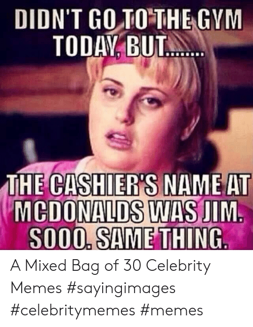 Mixed: DIDN'T GO TO THE GYM  TODAY BUT.  THE CASHIER'S NAME AT  MCDONALDS WAS JIM  SO00, SAME THING A Mixed Bag of 30 Celebrity Memes #sayingimages #celebritymemes #memes