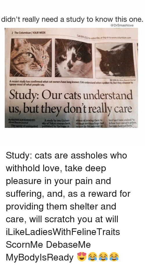 Kathie: didn't really need a study to know this one.  DrSmashlove  2 The Columbianl YOUR WEEK  212tosubscribe, or log onto  Arecent study has confirmed what cat owners have long known: cats understand when spoken to, but they choose to  most of what people say.  Study: Our cats understand  us, but they don't really care  By KATHY ANTONIOTTI  A study by two Univer  stressa moving them to bred and have evolved to  Abon Beacon RMmal  of Tokyo researchers,  strange surroundings had folow their owner's Tbe agums of unrequited  published by Springerin normie in the outoome but cats have potbeet. Study: cats are assholes who withhold love, take deep pleasure in your pain and suffering, and, as a reward for providing them shelter and care, will scratch you at will iLikeLadiesWithFelineTraits ScornMe DebaseMe MyBodyIsReady 😍😂😂😂