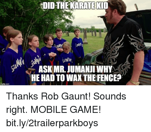 Unnie: DIDTHEKARATEKID  UNNI  ASK MR. JUMANJI WHY  HE HAD TO WAXTHE FENCE? Thanks Rob Gaunt! Sounds right.  MOBILE GAME! bit.ly/2trailerparkboys