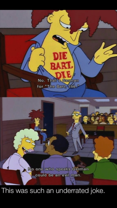 """underrated: DIE  BART  DIE  No. That's German  for """"The Bart, the.  No one who speaks German  could be an evil man.  This was such an underrated joke."""